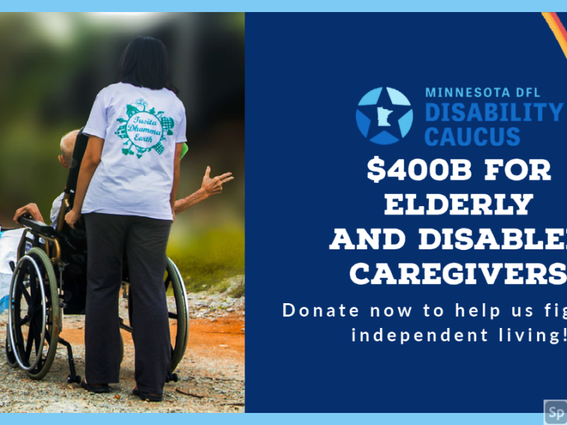 Image on left: Woman moving elderly person in wheelchair. On left text: MN DFL Disability Caucus. $400 for Elderly and Disabled caregivers.Donate now to help us fight for Independent living